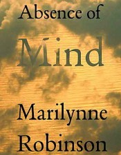 Marilynne Robinson. Absence of Mind: The Dispelling of Inwardness from the Modern Myth of the Self. New Haven