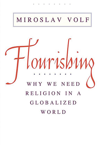 Miroslav Volf. Flourishing: Why We Need Religion in a Globalized World. New Haven