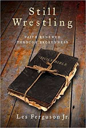 Les Ferguson Jr. Still Wrestling: Faith Renewed Through Brokenness. Abilene, Texas: Leafwood Publishers, 2018. 224 pages. $14.99.