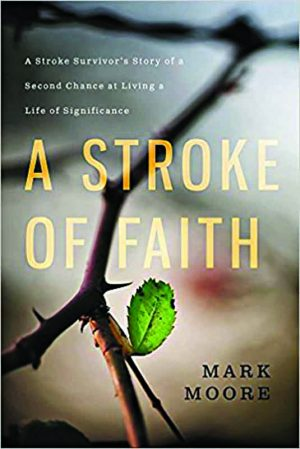 Mark Moore. A Stroke of Faith: A Storke Survivor's Story of a Second Chance at Living a Life of Significance. Nashville, Tenn.: FaithWords, 2017. 256 pages.