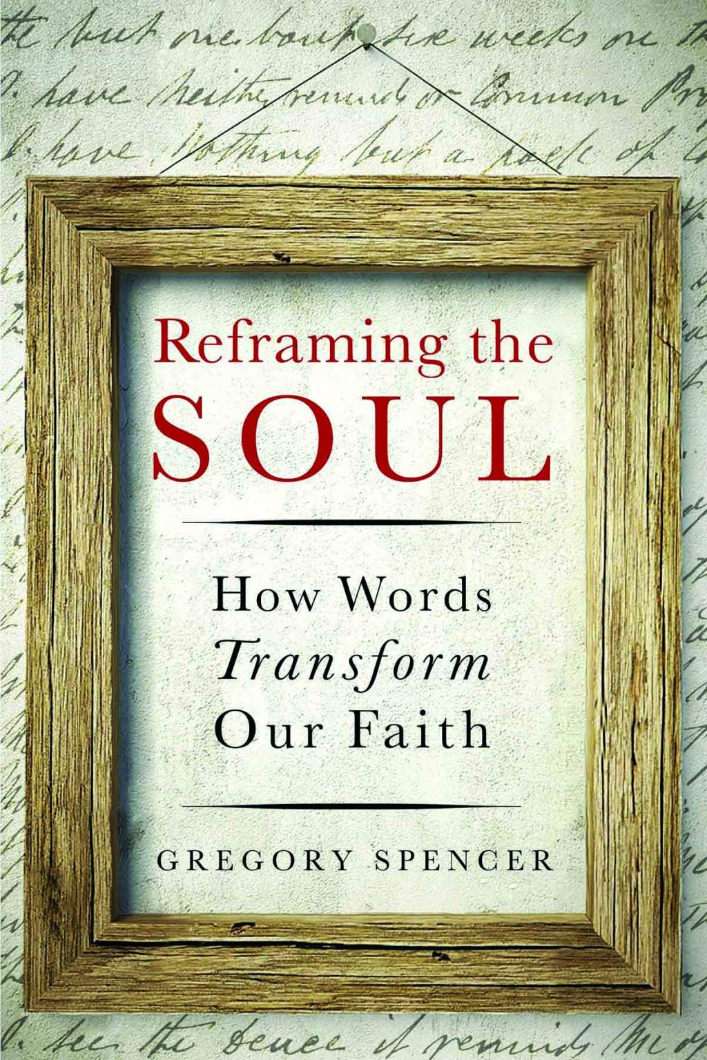 Gregory Spencer. Reframing the Soul: How Words Transform Our Faith. Abilene, Texas.: Leafwood Publishers, 2018. 256 pages.
