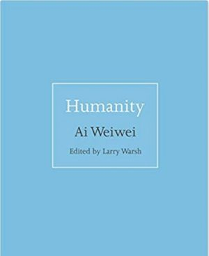 Ai Weiwei with Larry Warsh (editor). Humanity. Princeton, N.J.: Princeton University Press, 2018. 168 pages. $12.95.