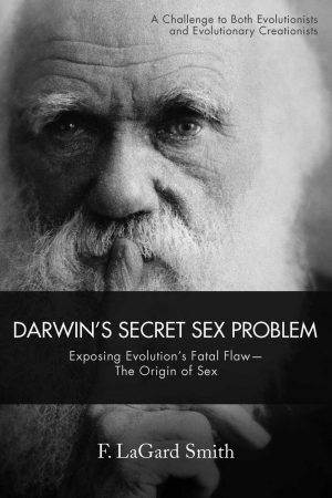 F. LaGard Smith. Darwin's Secret Sex Problem: Exposing Evolution's Fatal Flaw — The Origin of Sex. Bloomington, Ind.: WestBow Press, 2018. 364 pages.