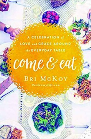 Bri McKoy. Come and Eat: A Celebration of Love and Grace Around the Everyday Table. Nashville, Tenn. Thomas Nelson, 2017. 240 pages.