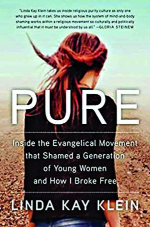 Linda Kay Klein. PURE: Inside the Evangelical Movement That Shamed a Generation of Young Women and How I Broke Free. New York: Touchstone, 2018. 353 pages.