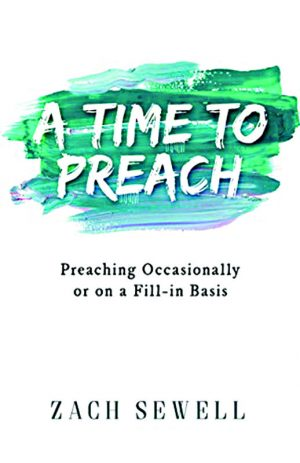 Zach Sewell. A Time to Preach: Preaching Occasionally or on a Fill-In Basis. Amazon Digital, 2018. 103 pages.