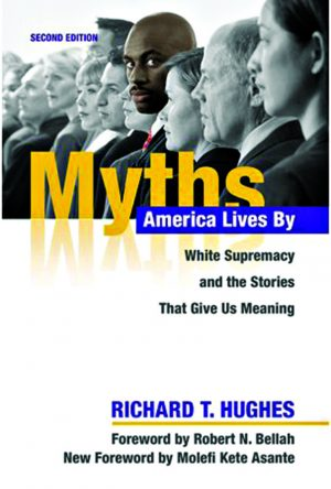 Richard T. Hughes. Myths America Lives By: White Supremacy and the Stories That Give Us Meaning (second edition). Champaign, Ill.: University of Illinois Press, 2018. 280 pages.
