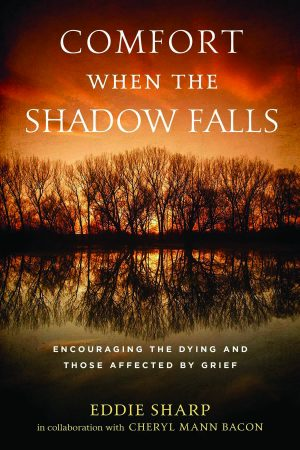 Eddie Sharp (in collaboration with Cheryl Mann Bacon). Comfort When the Shadow Falls: Encouraging the Dying and Those Affected By Grief. Abilene, Texas: Abilene Christian University Press, 2019. 144 pages.