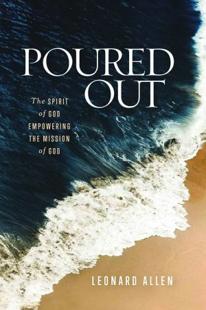 Leonard Allen. Poured Out: The Spirit of God Empowering the Mission of God. Abilene Texas: Abilene Christian University Press, 2018. 208 pages.