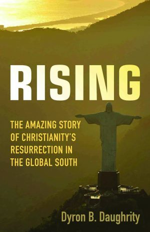 Dyron B. Daughrity. Rising: The Amazing Story of Christianity's Resurrection in the Global South. Minneapolis: Fortress Press, 2018. 242 pages.