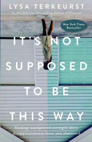 Lisa TerKeurst. It's Not Supposed to Be This Way: Finding Unexpected Strength When Disappointments Leave You Shattered. Nashville, Tenn.: Thomas Nelson, 2018. 256 pages.
