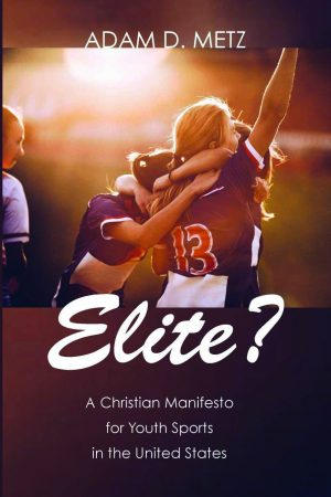 Adam D. Metz. Elite?: A Christian Manifesto for Youth Sports in the United States. Eugene, Ore.: Cascade Books, 2018. 212 pages.