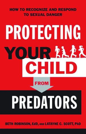 Beth Robinson and Latayne C. Scott. Protecting Your Child from Predators: How to Recognize and Respond to Sexual Danger. Bloomington, Minn.: Bethany House Publishers, 2019. 240 pages.