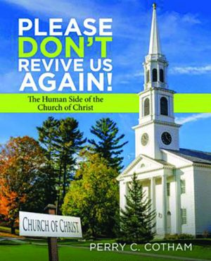 Perry C. Cotham. Please Don't Revive Us Again!: The Human Side of the Church of Christ. New York: Archway Publishing, 2019. 412 pages.