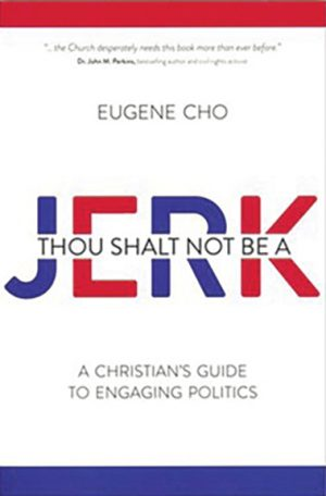"Eugene Cho. ""Thou Shalt Not Be a Jerk: A Christian's Guide to Engaging Politics."" David C. Cook, 2020. 274 pages."