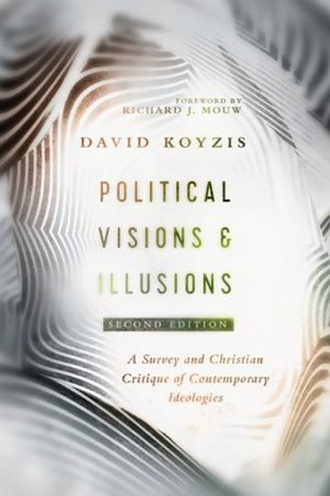"David Koyzis. ""Political Visions and Illusions: A Survey & Christian Critique of Contemporary Ideologies"" (second edition). IVP Academics, 2019. 330 pages."