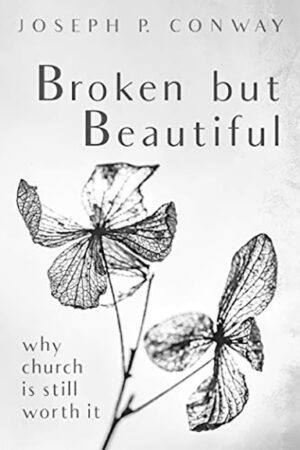 Joseph P. Conway. Broken but Beautiful: Why Church Is Still Worth It. Wipf and Stock, 2020.