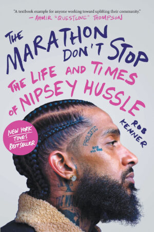 Rob Kenner. The Marathon Don't Stop: The Life and Times of Nipsey Hussle. Atria Books, 2021. 446 pgs.
