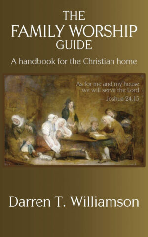 Darren T. Williamson. The Family Worship Guide: A Handbook for the Christian Home. Keledei Publications, 2020. 152 pgs.