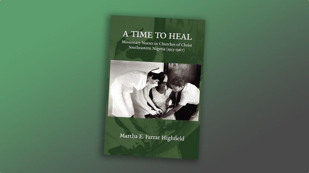 """A Time to Heal: Missionary Nurses in Churches of Christ, Southeastern Nigeria (1953-1967)"" by Martha E. Farrar Highfield"