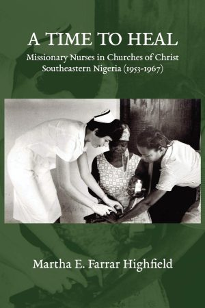 """""""A Time to Heal: Missionary Nurses in Churches of Christ, Southeastern Nigeria (1953-1967)"""" by Martha E. Farrar Highfield. 2020. 367 pages."""